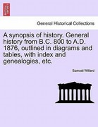 Willard, Samuel: A synopsis of history. General history from B.C. 800 to A.D. 1876, outlined in diagrams and tables, with index and genealogies, etc.