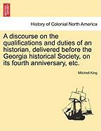 A Discourse on the Qualifications and Duties of an Historian, Delivered Before the Georgia Historical Society, on Its Fourth Anniversary, Etc.