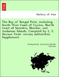 Anonymous;Dawson, Llewellyn Styles: The Bay of Bengal Pilot, including South-West Coast of Ceylon, North Coast of Sumatra, Nicobar, and Andaman Islands. Compiled by L. S. Dawson from various authorities. Supplement.