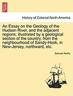 An Essay on the Geology of the Hudson River, and the Adjacent Regions: Illustrated by a Geological Section of the Country, from the Neighbourhood of