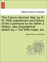 The Franco-German War, by R. W. With supplement and history of the Commune by his father J. Wilson, also biographical sketch by J. Ker With maps, etc. - Wilson, Robert Wilson, John