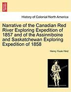 Narrative of the Canadian Red River Exploring Expedition of 1857 and of the Assinniboine and Saskatchewan Exploring Expedition of 1858