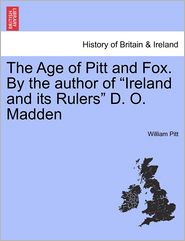 The Age Of Pitt And Fox. By The Author Of Ireland And Its Rulers D.O. Madden