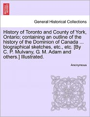 History of Toronto and County of York, Ontario; containing an outline of the history of the Dominion of Canada ... biographical sketches, etc., etc. [By C. P. Mulvany, G. M. Adam and others.] Illustrated. - Anonymous