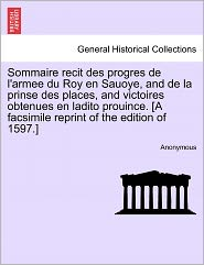 Sommaire recit des progres de l'armee du Roy en Sauoye, and de la prinse des places, and victoires obtenues en ladito prouince. [A facsimile reprint of the edition of 1597.] - Anonymous