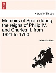 Memoirs Of Spain During The Reigns Of Philip Iv. And Charles Ii. From 1621 To 1700 - John Colin Dunlop