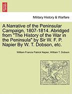 "A  Narrative of the Peninsular Campaign, 1807-1814. Abridged from ""The History of the War in the Peninsula"" by Sir W. F. P. Napier by W. T. Dobson, E"