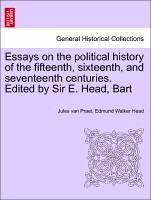 Essays on the political history of the fifteenth, sixteenth, and seventeenth centuries. Edited by Sir E. Head, Bart - Praet, Jules van Head, Edmund Walker