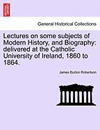 Lectures on Some Subjects of Modern History, and Biography: Delivered at the Catholic University of Ireland, 1860 to 1864.