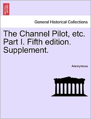 The Channel Pilot, etc. Part I. Fifth edition. Supplement. - Anonymous