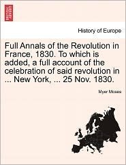 Full Annals Of The Revolution In France, 1830. To Which Is Added, A Full Account Of The Celebration Of Said Revolution In ... New York, ... 25 Nov. 1830. - Myer Moses