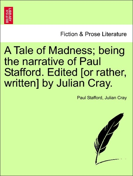 A Tale of Madness; being the narrative of Paul Stafford. Edited [or rather, written] by Julian Cray. VOL.I als Taschenbuch von Paul Stafford, Juli...