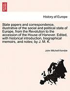 State papers and correspondence, illustrative of the social and political state of Europe, from the Revolution to the accession of the House of ... biographical memoirs, and notes; by J. M. K.