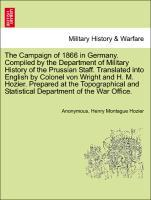 The Campaign of 1866 in Germany. Compiled by the Department of Military History of the Prussian Staff. Translated into English by Colonel von Wrig...