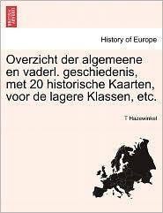 Overzicht Der Algemeene En Vaderl. Geschiedenis, Met 20 Historische Kaarten, Voor De Lagere Klassen, Etc. - T Hazewinkel