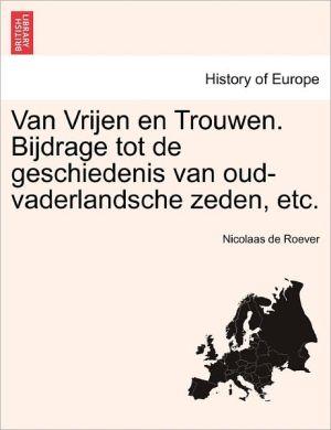 Van Vrijen En Trouwen. Bijdrage Tot De Geschiedenis Van Oud-Vaderlandsche Zeden, Etc.