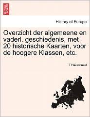 Overzicht Der Algemeene En Vaderl. Geschiedenis, Met 20 Historische Kaarten, Voor De Hoogere Klassen, Etc. - T Hazewinkel