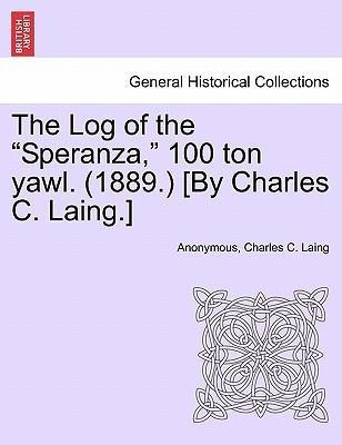 The Log of the Speranza, 100 ton yawl. (1889.) [By Charles C. Laing.] als Taschenbuch von Anonymous, Charles C. Laing - British Library, Historical Print Editions