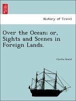 Over the Ocean or, Sights and Scenes in Foreign Lands. - Guild, Curtis