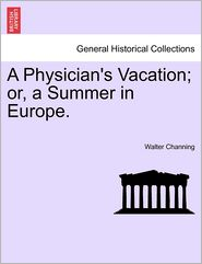 A Physician's Vacation; Or, A Summer In Europe. - Walter Channing