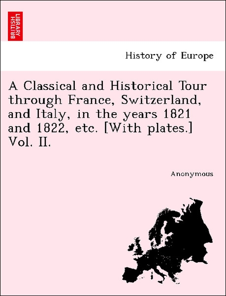A Classical and Historical Tour through France, Switzerland, and Italy, in the years 1821 and 1822, etc. [With plates.] Vol. II. als Taschenbuch v... - British Library, Historical Print Editions