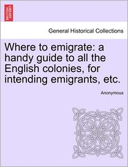 Where to emigrate: a handy guide to all the English colonies, for intending emigrants, etc. - Anonymous