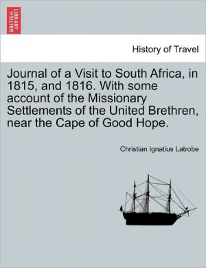 Journal Of A Visit To South Africa, In 1815, And 1816. With Some Account Of The Missionary Settlements Of The United Brethren, Near The Cape Of Good Hope.