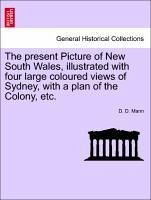 The present Picture of New South Wales, illustrated with four large coloured views of Sydney, with a plan of the Colony, etc. - Mann, D. D.