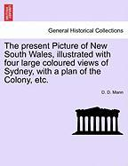 The Present Picture of New South Wales, Illustrated with Four Large Coloured Views of Sydney, with a Plan of the Colony, Etc.