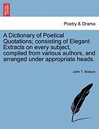 A  Dictionary of Poetical Quotations; Consisting of Elegant Extracts on Every Subject, Compiled from Various Authors, and Arranged Under Appropriate