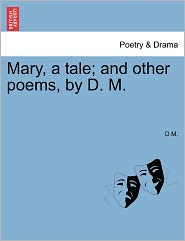 Mary, A Tale; And Other Poems, By D. M. - D M.