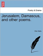 Jerusalem, Damascus, And Other Poems. - Ellis Wallis