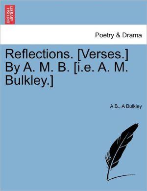 Reflections. [Verses.] By A.M.B. [ I.E.A.M. Bulkley.] - A B., A Bulkley