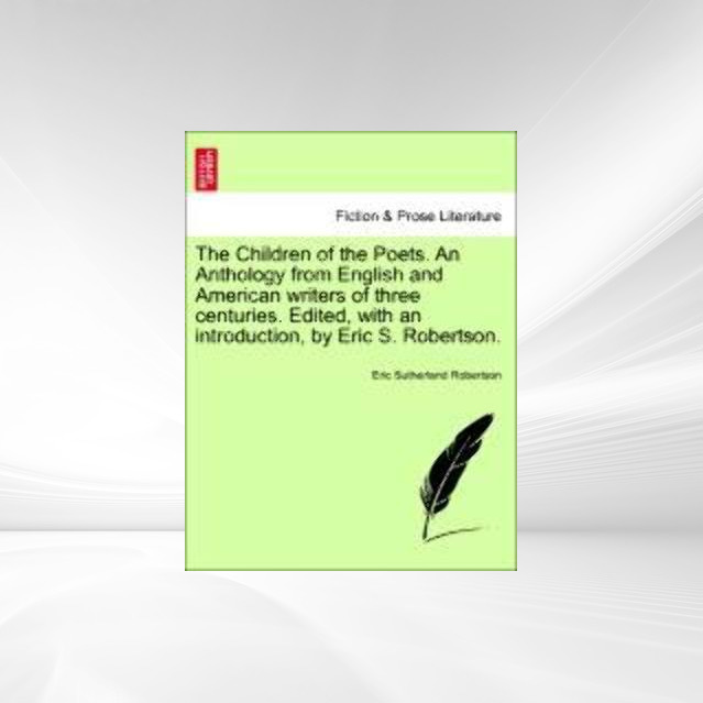 The Children of the Poets. An Anthology from English and American writers of three centuries. Edited, with an introduction, by Eric S. Robertson. ... - British Library, Historical Print Editions