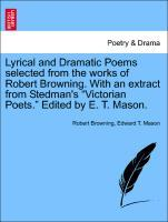 Lyrical and Dramatic Poems selected from the works of Robert Browning. With an extract from Stedman´s Victorian Poets. Edited by E. T. Mason. als ...