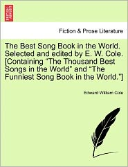 The Best Song Book In The World. Selected And Edited By E. W. Cole. [Containing The Thousand Best Songs In The World And The Funniest Song Book In The World.]