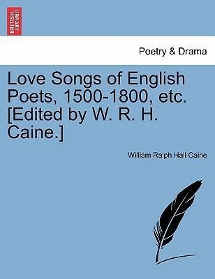 Love Songs of English Poets, 1500-1800, etc. [Edited by W. R. H. Caine.] als Taschenbuch von William Ralph Hall Caine - British Library, Historical Print Editions