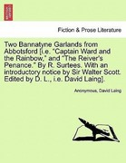 Anonymous;Laing, David: Two Bannatyne Garlands from Abbotsford [i.e. Captain Ward and the Rainbow, and The Reiver´s Penance. By R. Surtees. With an introductory notice by Sir Walter Scott. Edited by D. L., i.e. David Laing].