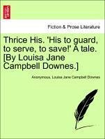 Thrice His. 'His to guard, to serve, to save!' A tale. [By Louisa Jane Campbell Downes.] VOL. I - Anonymous Downes, Louisa Jane Campbell