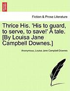Thrice His. 'His to Guard, to Serve, to Save!' a Tale. [By Louisa Jane Campbell Downes.]