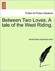 Between Two Loves. A Tale Of The West Riding. - Amelia Edith Huddleston Barr