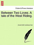 Between Two Loves. a Tale of the West Riding.