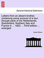 Letters from an Absent Brother; Containing Some Account of a Tour Through Parts of the Netherlands, Switzerland, Northern Italy and France in ... 1823