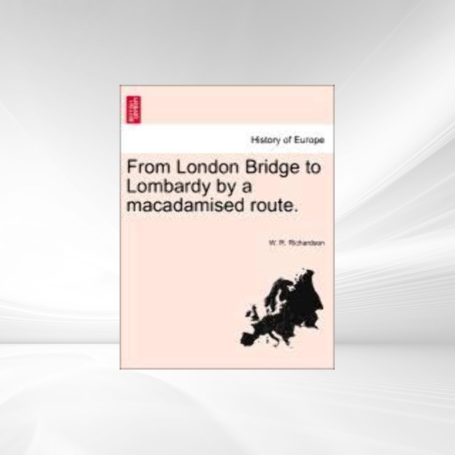 From London Bridge to Lombardy by a macadamised route. als Taschenbuch von W. R. Richardson - British Library, Historical Print Editions