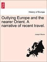 Outlying Europe and the nearer Orient. A narrative of recent travel. - Moore, Joseph