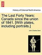 The Last Forty Years: Canada Since the Union of 1841. [With Plates, Including Portraits.]