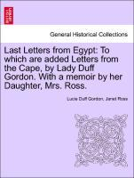 Last Letters from Egypt: To which are added Letters from the Cape, by Lady Duff Gordon. With a memoir by her Daughter, Mrs. Ross. als Taschenbuch ...