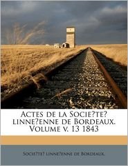 Actes de la Socie?te? linne?enne de Bordeaux. Volume v. 13 1843 - Created by Socie?te? linne?enne Socie?te? linne?enne de Bordeaux.