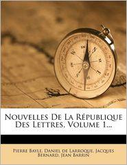 Nouvelles de La Republique Des Lettres, Volume 1. - Pierre Bayle, Jacques Bernard, Created by Daniel De Larroque