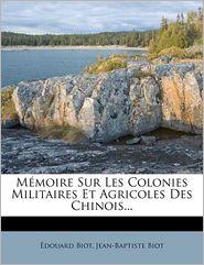 Memoire Sur Les Colonies Militaires Et Agricoles Des Chinois.
